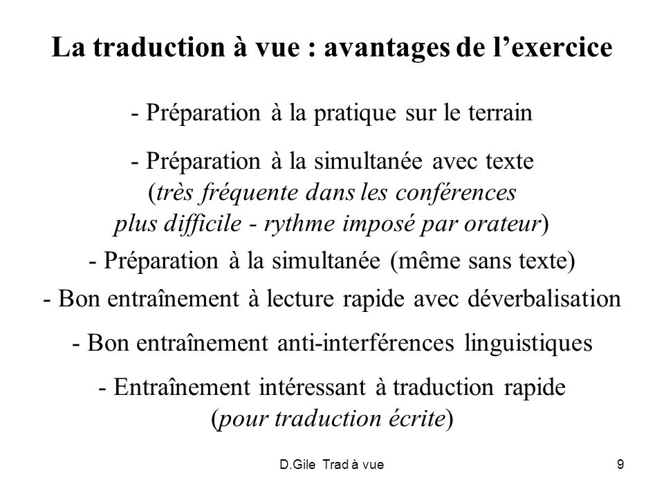 D.Gile Trad à vue10 La traduction à vue : modalités pratiques En conférence, souvent sans aucune préparation Parfois après lecture par orateur Parfois avec petit temps de préparation En classe, deux modalités 1.
