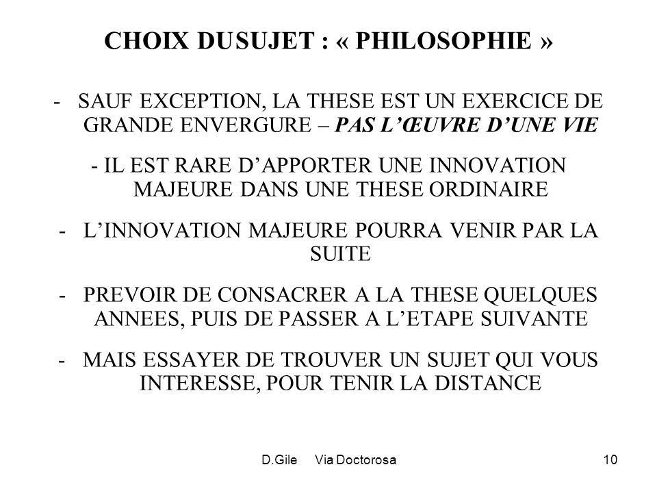 D.Gile Via Doctorosa10 CHOIX DUSUJET : « PHILOSOPHIE » -SAUF EXCEPTION, LA THESE EST UN EXERCICE DE GRANDE ENVERGURE – PAS LŒUVRE DUNE VIE - IL EST RARE DAPPORTER UNE INNOVATION MAJEURE DANS UNE THESE ORDINAIRE -LINNOVATION MAJEURE POURRA VENIR PAR LA SUITE -PREVOIR DE CONSACRER A LA THESE QUELQUES ANNEES, PUIS DE PASSER A LETAPE SUIVANTE -MAIS ESSAYER DE TROUVER UN SUJET QUI VOUS INTERESSE, POUR TENIR LA DISTANCE