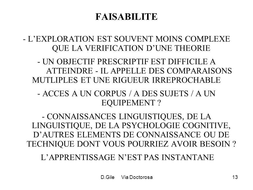D.Gile Via Doctorosa13 FAISABILITE - LEXPLORATION EST SOUVENT MOINS COMPLEXE QUE LA VERIFICATION DUNE THEORIE - UN OBJECTIF PRESCRIPTIF EST DIFFICILE A ATTEINDRE - IL APPELLE DES COMPARAISONS MUTLIPLES ET UNE RIGUEUR IRREPROCHABLE - ACCES A UN CORPUS / A DES SUJETS / A UN EQUIPEMENT .