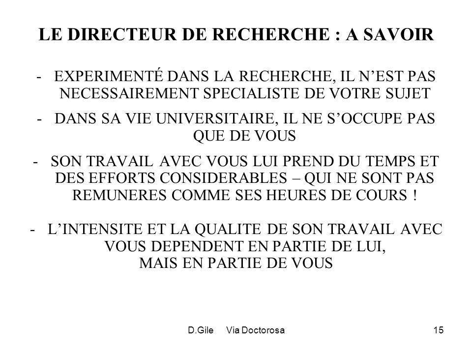 D.Gile Via Doctorosa15 LE DIRECTEUR DE RECHERCHE : A SAVOIR -EXPERIMENTÉ DANS LA RECHERCHE, IL NEST PAS NECESSAIREMENT SPECIALISTE DE VOTRE SUJET -DANS SA VIE UNIVERSITAIRE, IL NE SOCCUPE PAS QUE DE VOUS -SON TRAVAIL AVEC VOUS LUI PREND DU TEMPS ET DES EFFORTS CONSIDERABLES – QUI NE SONT PAS REMUNERES COMME SES HEURES DE COURS .