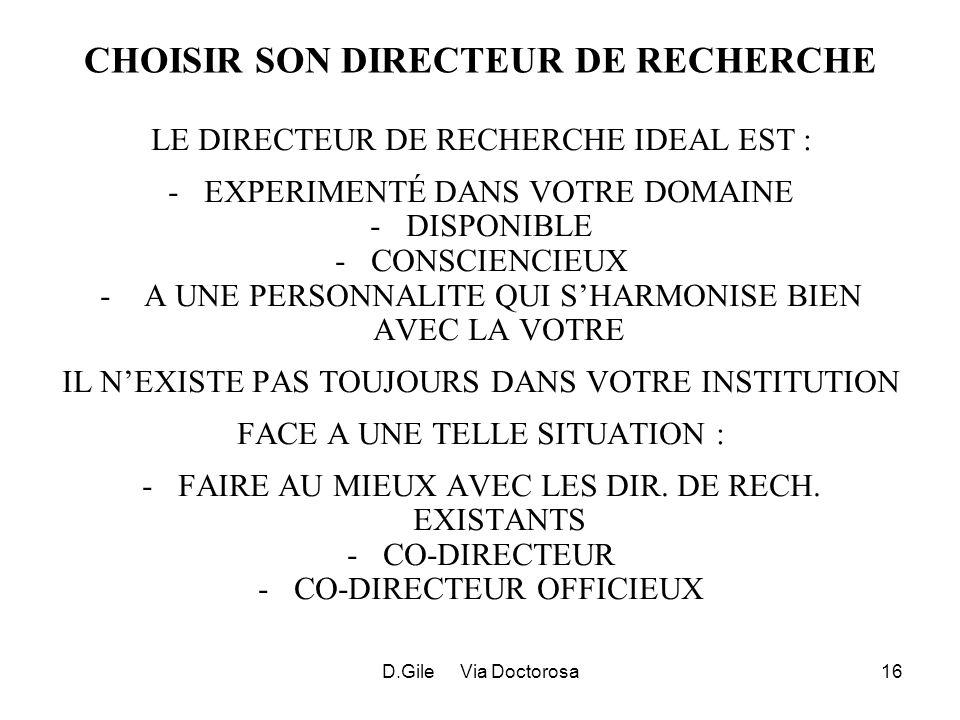 D.Gile Via Doctorosa16 CHOISIR SON DIRECTEUR DE RECHERCHE LE DIRECTEUR DE RECHERCHE IDEAL EST : -EXPERIMENTÉ DANS VOTRE DOMAINE -DISPONIBLE -CONSCIENCIEUX - A UNE PERSONNALITE QUI SHARMONISE BIEN AVEC LA VOTRE IL NEXISTE PAS TOUJOURS DANS VOTRE INSTITUTION FACE A UNE TELLE SITUATION : -FAIRE AU MIEUX AVEC LES DIR.