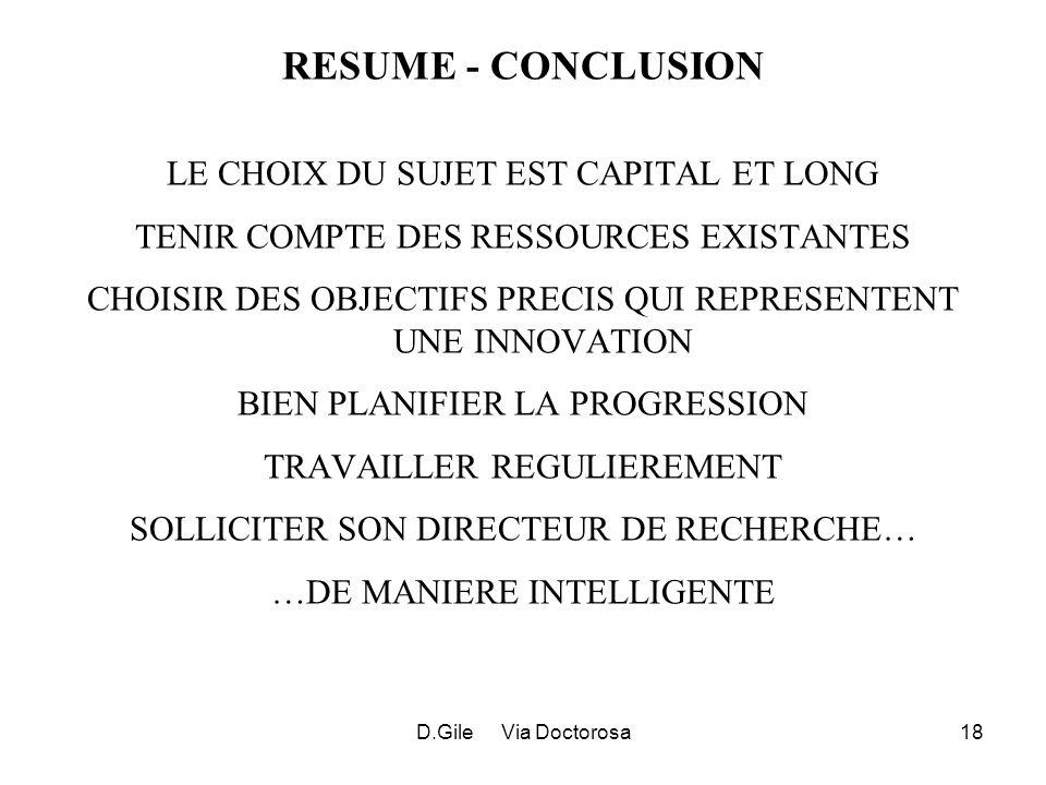 D.Gile Via Doctorosa18 RESUME - CONCLUSION LE CHOIX DU SUJET EST CAPITAL ET LONG TENIR COMPTE DES RESSOURCES EXISTANTES CHOISIR DES OBJECTIFS PRECIS QUI REPRESENTENT UNE INNOVATION BIEN PLANIFIER LA PROGRESSION TRAVAILLER REGULIEREMENT SOLLICITER SON DIRECTEUR DE RECHERCHE… …DE MANIERE INTELLIGENTE