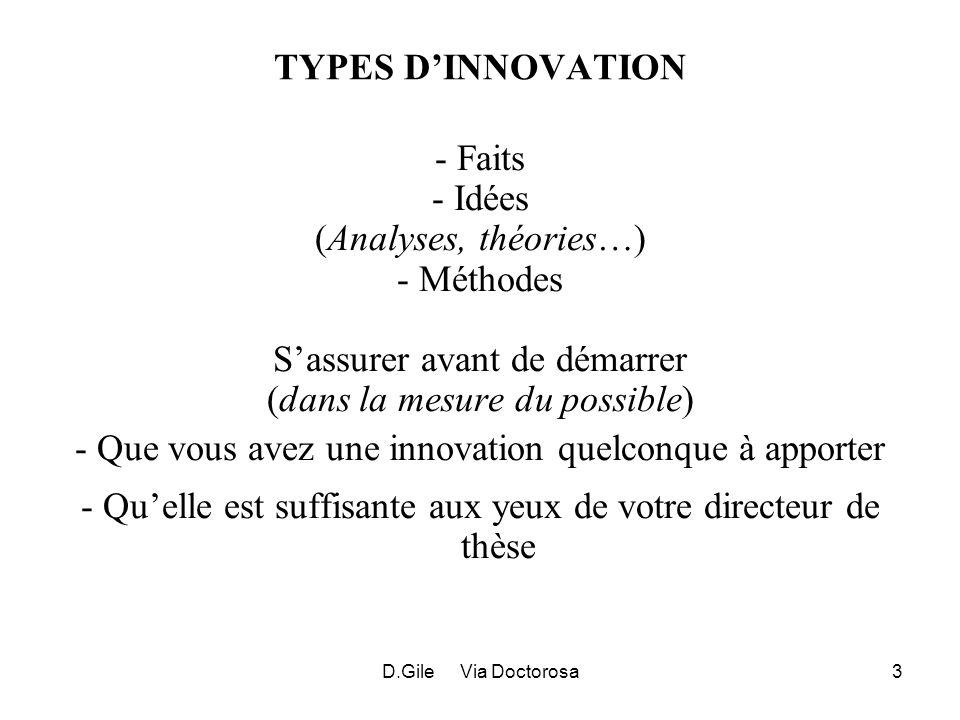 D.Gile Via Doctorosa3 TYPES DINNOVATION - Faits - Idées (Analyses, théories…) - Méthodes Sassurer avant de démarrer (dans la mesure du possible) - Que vous avez une innovation quelconque à apporter - Quelle est suffisante aux yeux de votre directeur de thèse