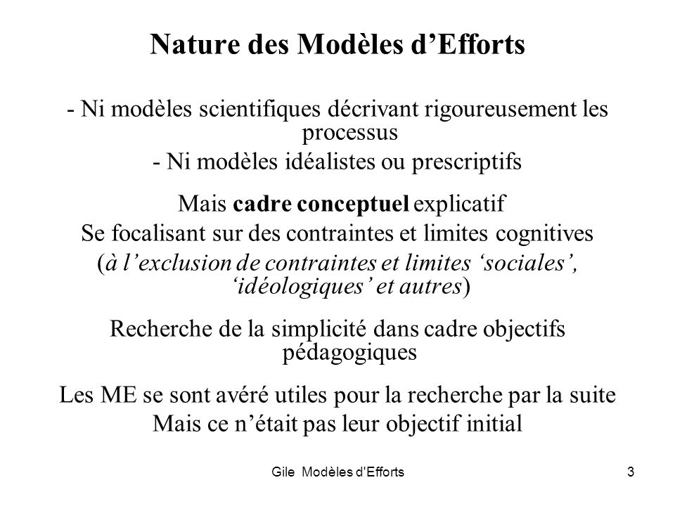 Gile Modèles d'Efforts3 Nature des Modèles dEfforts - Ni modèles scientifiques décrivant rigoureusement les processus - Ni modèles idéalistes ou presc