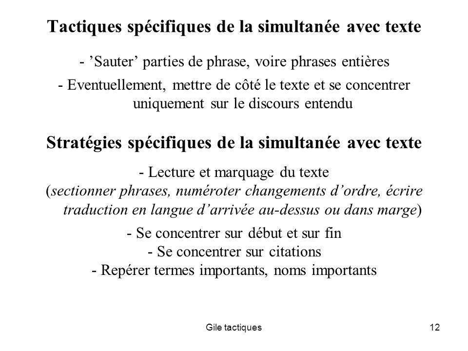 Gile tactiques12 Tactiques spécifiques de la simultanée avec texte - Sauter parties de phrase, voire phrases entières - Eventuellement, mettre de côté le texte et se concentrer uniquement sur le discours entendu Stratégies spécifiques de la simultanée avec texte - Lecture et marquage du texte (sectionner phrases, numéroter changements dordre, écrire traduction en langue darrivée au-dessus ou dans marge) - Se concentrer sur début et sur fin - Se concentrer sur citations - Repérer termes importants, noms importants
