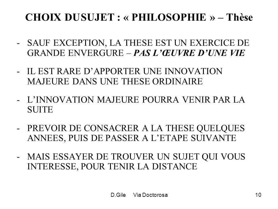 D.Gile Via Doctorosa10 CHOIX DUSUJET : « PHILOSOPHIE » – Thèse -SAUF EXCEPTION, LA THESE EST UN EXERCICE DE GRANDE ENVERGURE – PAS LŒUVRE DUNE VIE - IL EST RARE DAPPORTER UNE INNOVATION MAJEURE DANS UNE THESE ORDINAIRE -LINNOVATION MAJEURE POURRA VENIR PAR LA SUITE -PREVOIR DE CONSACRER A LA THESE QUELQUES ANNEES, PUIS DE PASSER A LETAPE SUIVANTE -MAIS ESSAYER DE TROUVER UN SUJET QUI VOUS INTERESSE, POUR TENIR LA DISTANCE