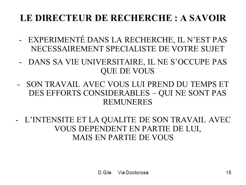 D.Gile Via Doctorosa15 LE DIRECTEUR DE RECHERCHE : A SAVOIR -EXPERIMENTÉ DANS LA RECHERCHE, IL NEST PAS NECESSAIREMENT SPECIALISTE DE VOTRE SUJET -DANS SA VIE UNIVERSITAIRE, IL NE SOCCUPE PAS QUE DE VOUS -SON TRAVAIL AVEC VOUS LUI PREND DU TEMPS ET DES EFFORTS CONSIDERABLES – QUI NE SONT PAS REMUNERES -LINTENSITE ET LA QUALITE DE SON TRAVAIL AVEC VOUS DEPENDENT EN PARTIE DE LUI, MAIS EN PARTIE DE VOUS