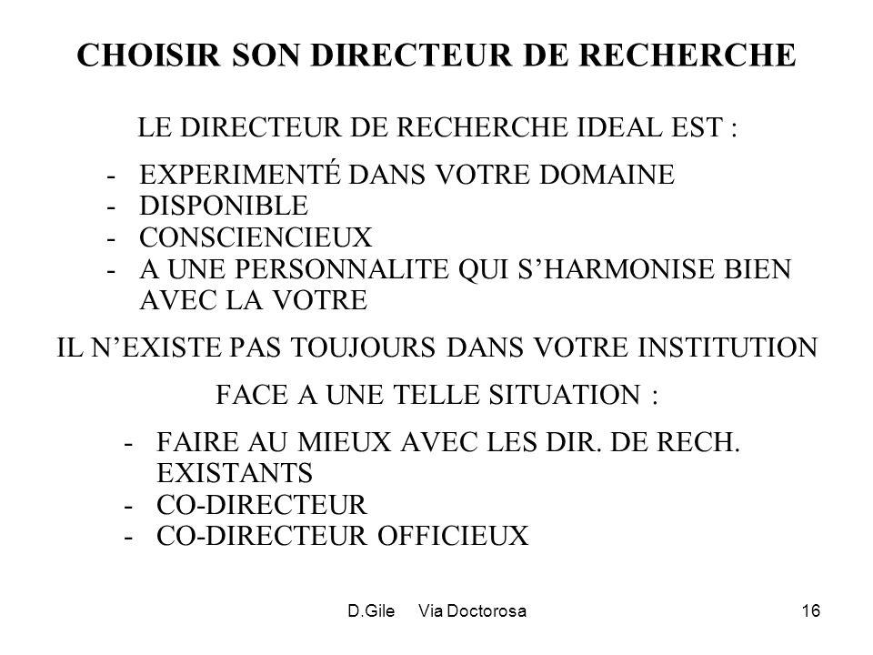 D.Gile Via Doctorosa16 CHOISIR SON DIRECTEUR DE RECHERCHE LE DIRECTEUR DE RECHERCHE IDEAL EST : -EXPERIMENTÉ DANS VOTRE DOMAINE -DISPONIBLE -CONSCIENCIEUX -A UNE PERSONNALITE QUI SHARMONISE BIEN AVEC LA VOTRE IL NEXISTE PAS TOUJOURS DANS VOTRE INSTITUTION FACE A UNE TELLE SITUATION : -FAIRE AU MIEUX AVEC LES DIR.