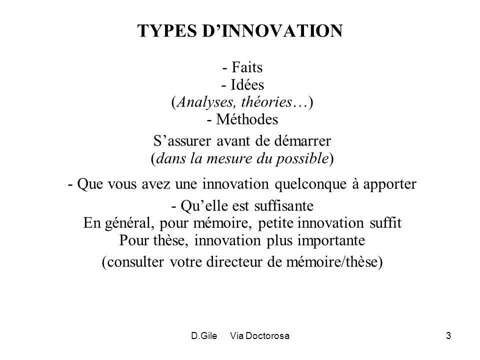 D.Gile Via Doctorosa3 TYPES DINNOVATION - Faits - Idées (Analyses, théories…) - Méthodes Sassurer avant de démarrer (dans la mesure du possible) - Que vous avez une innovation quelconque à apporter - Quelle est suffisante En général, pour mémoire, petite innovation suffit Pour thèse, innovation plus importante (consulter votre directeur de mémoire/thèse)