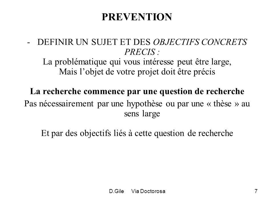 D.Gile Via Doctorosa8 TROIS CAS (LEGITIMES) – (pour thèse) PROJET « POUR LE PLAISIR » PAS DE RESTRICTIONS PROJET REPONDANT A DES CONTRAINTES EXTERNES (RECRUTEMENT, TITULARISATION, PROMOTION…) MiniMax – SELECTIONNER SUJET POUR EFFORT MINIMUM ET EFFICACITE MAXIMUM (IL ARRIVE QUE CHEMIN FAISANT, VOUS Y TROUVIEZ UN PLAISIR QUE VOUS NAVIEZ PAS ANTICIPE) PROJET AVEC RECHERCHE DE RESULTAT SPECIFIQUE VISER EFFICACITE MAXIMUM MAIS SOYEZ RAISONNABLE DANS VOTRE AMBITION POUR REDUIRE LE RISQUE DECHEC