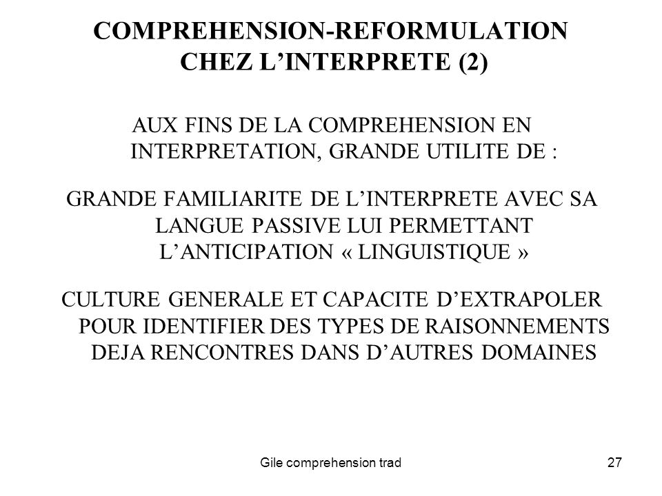 Gile comprehension trad27 COMPREHENSION-REFORMULATION CHEZ LINTERPRETE (2) AUX FINS DE LA COMPREHENSION EN INTERPRETATION, GRANDE UTILITE DE : GRANDE FAMILIARITE DE LINTERPRETE AVEC SA LANGUE PASSIVE LUI PERMETTANT LANTICIPATION « LINGUISTIQUE » CULTURE GENERALE ET CAPACITE DEXTRAPOLER POUR IDENTIFIER DES TYPES DE RAISONNEMENTS DEJA RENCONTRES DANS DAUTRES DOMAINES