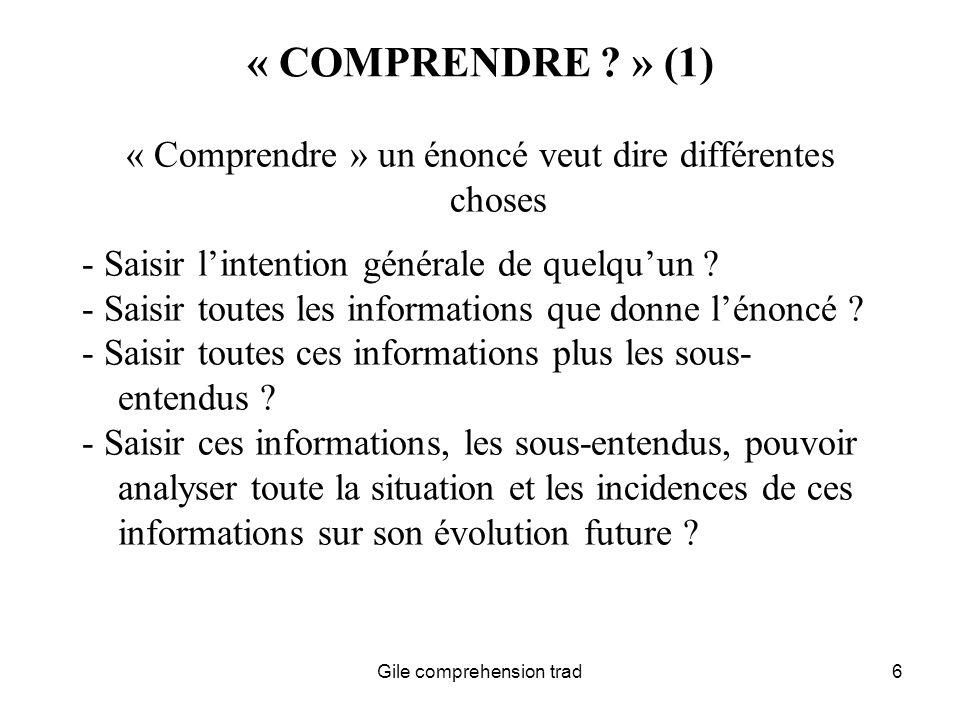 Gile comprehension trad27 COMPREHENSION-REFORMULATION CHEZ LINTERPRETE (2) AUX FINS DE LA COMPREHENSION EN INTERPRETATION, GRANDE UTILITE DE : GRANDE FAMILIARITE DE LINTERPRETE AVEC SA LANGUE PASSIVE LUI PERMETTANT LANTICIPATION « LINGUISTIQUE » CULTURE GENERALE ET CAPACITE DEXTRAPOLER POUR IDENTIFIER DES TYPES DE RAISONNEMENTS DEJA RENCONTRES DANS DAUTRES DOMAINES