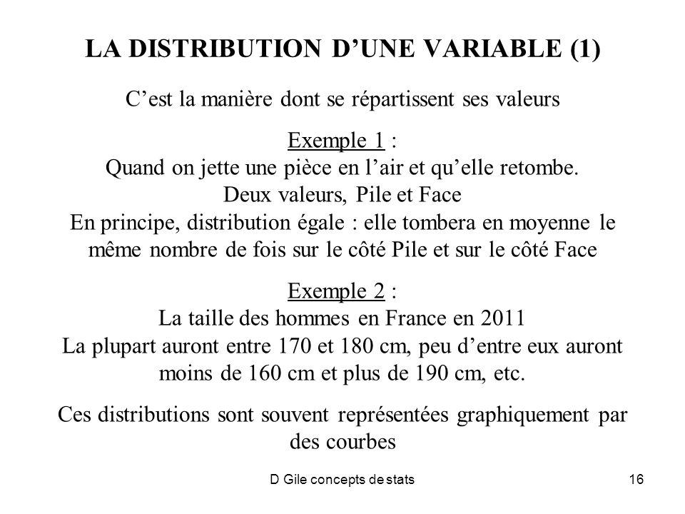 D Gile concepts de stats16 LA DISTRIBUTION DUNE VARIABLE (1) Cest la manière dont se répartissent ses valeurs Exemple 1 : Quand on jette une pièce en lair et quelle retombe.
