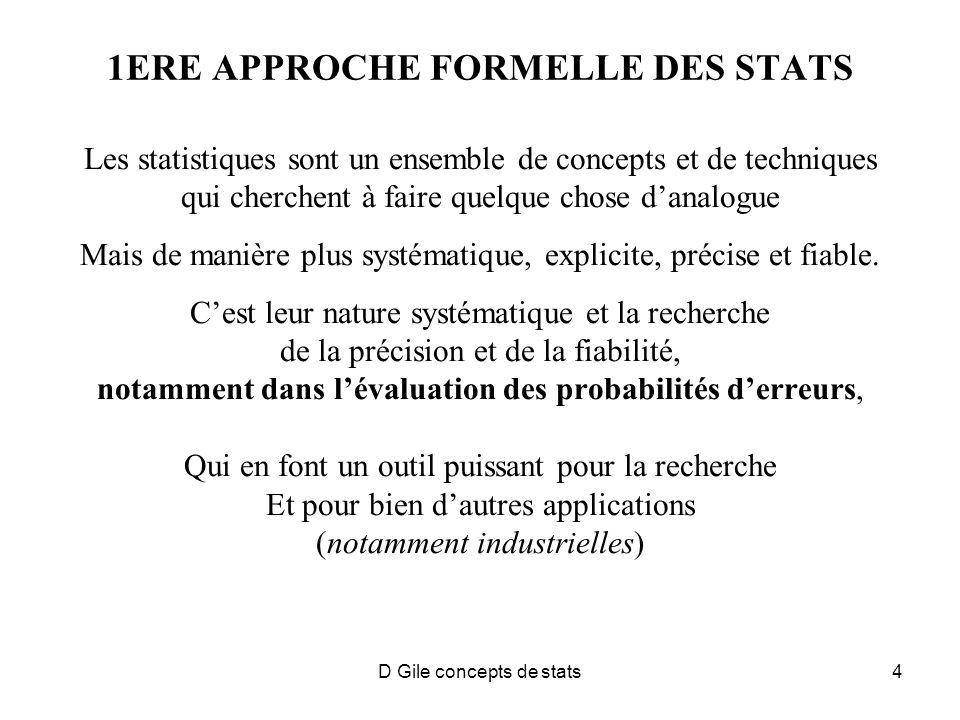 D Gile concepts de stats4 1ERE APPROCHE FORMELLE DES STATS Les statistiques sont un ensemble de concepts et de techniques qui cherchent à faire quelque chose danalogue Mais de manière plus systématique, explicite, précise et fiable.