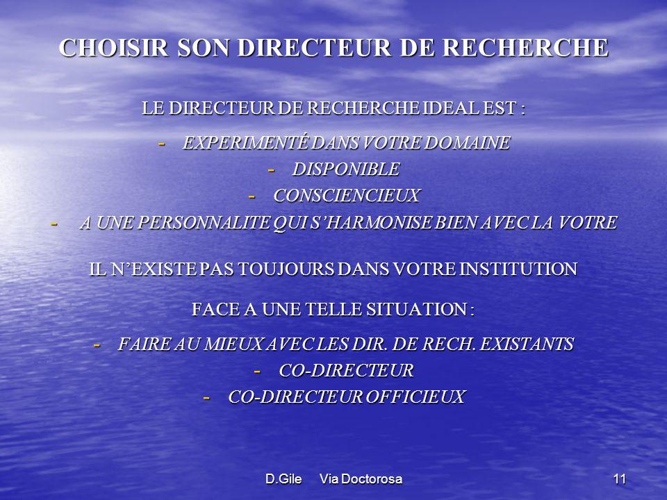 D.Gile Via Doctorosa11 CHOISIR SON DIRECTEUR DE RECHERCHE LE DIRECTEUR DE RECHERCHE IDEAL EST : - EXPERIMENTÉ DANS VOTRE DOMAINE - DISPONIBLE - CONSCIENCIEUX - A UNE PERSONNALITE QUI SHARMONISE BIEN AVEC LA VOTRE IL NEXISTE PAS TOUJOURS DANS VOTRE INSTITUTION FACE A UNE TELLE SITUATION : - FAIRE AU MIEUX AVEC LES DIR.