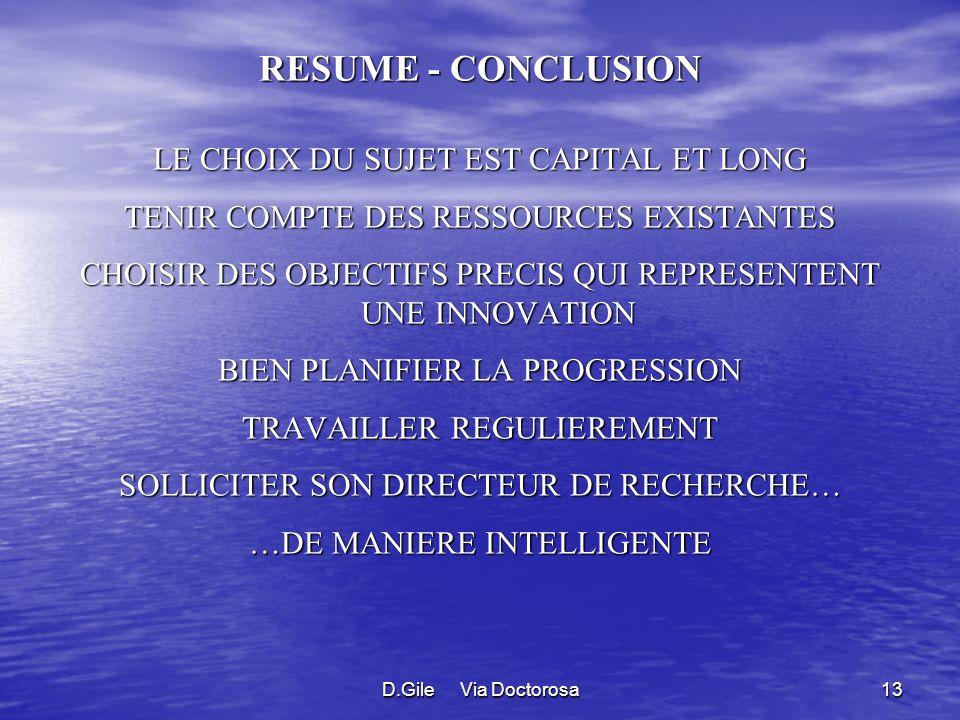 D.Gile Via Doctorosa13 RESUME - CONCLUSION LE CHOIX DU SUJET EST CAPITAL ET LONG TENIR COMPTE DES RESSOURCES EXISTANTES CHOISIR DES OBJECTIFS PRECIS QUI REPRESENTENT UNE INNOVATION BIEN PLANIFIER LA PROGRESSION TRAVAILLER REGULIEREMENT SOLLICITER SON DIRECTEUR DE RECHERCHE… …DE MANIERE INTELLIGENTE