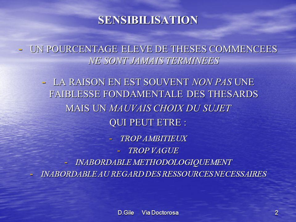 D.Gile Via Doctorosa2 SENSIBILISATION - UN POURCENTAGE ELEVE DE THESES COMMENCEES NE SONT JAMAIS TERMINEES - LA RAISON EN EST SOUVENT NON PAS UNE FAIBLESSE FONDAMENTALE DES THESARDS MAIS UN MAUVAIS CHOIX DU SUJET QUI PEUT ETRE : - TROP AMBITIEUX - TROP VAGUE - INABORDABLE METHODOLOGIQUEMENT - INABORDABLE AU REGARD DES RESSOURCES NECESSAIRES