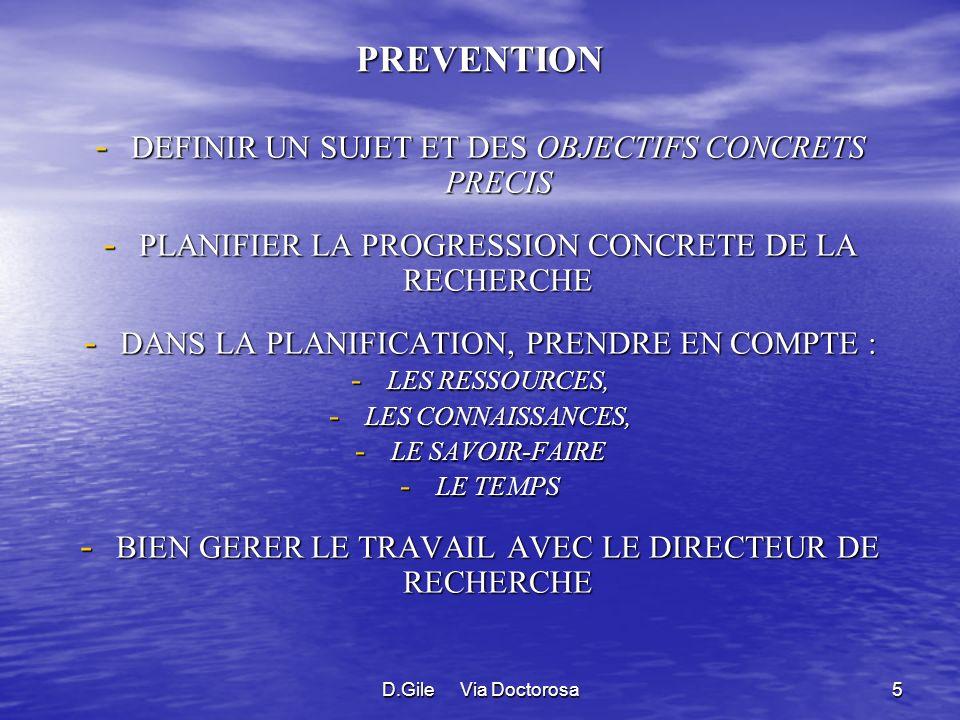 D.Gile Via Doctorosa5 PREVENTION - DEFINIR UN SUJET ET DES OBJECTIFS CONCRETS PRECIS - PLANIFIER LA PROGRESSION CONCRETE DE LA RECHERCHE - DANS LA PLANIFICATION, PRENDRE EN COMPTE : - LES RESSOURCES, - LES CONNAISSANCES, - LE SAVOIR-FAIRE - LE TEMPS - BIEN GERER LE TRAVAIL AVEC LE DIRECTEUR DE RECHERCHE