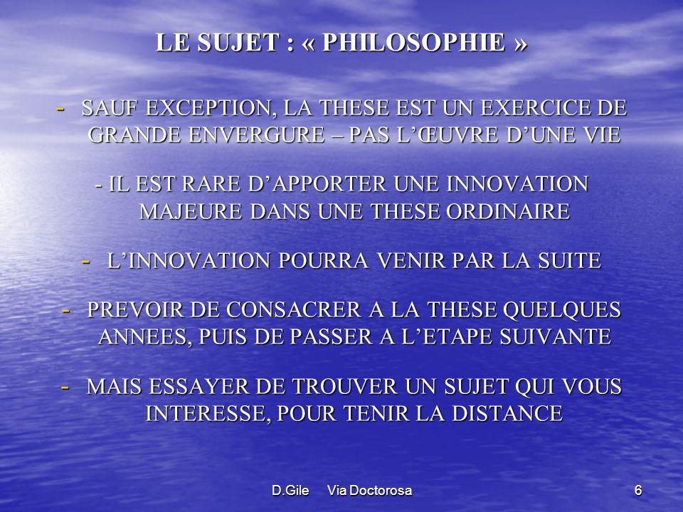 D.Gile Via Doctorosa6 LE SUJET : « PHILOSOPHIE » - SAUF EXCEPTION, LA THESE EST UN EXERCICE DE GRANDE ENVERGURE – PAS LŒUVRE DUNE VIE - IL EST RARE DAPPORTER UNE INNOVATION MAJEURE DANS UNE THESE ORDINAIRE - LINNOVATION POURRA VENIR PAR LA SUITE - PREVOIR DE CONSACRER A LA THESE QUELQUES ANNEES, PUIS DE PASSER A LETAPE SUIVANTE - MAIS ESSAYER DE TROUVER UN SUJET QUI VOUS INTERESSE, POUR TENIR LA DISTANCE