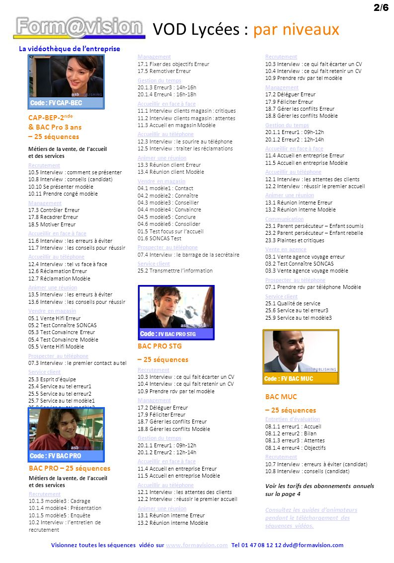 La vidéothèque de lentreprise 3/6 Visionnez toutes les séquences vidéos sur www.formavision.com Tel 01 47 08 12 12 dvd@formavision.comwww.formavision.com VOD Lycées : par niveaux BTS NRC– 25 séquences Recrutement 10.4 Interview : ce qui fait retenir un CV 10.6 Interview : critères de sélection Management 17.5 Remotiver Erreur 18.4 Recadrer Modèle 18.6 Remotiver Modèle 19.2 Opposant & rebelle modèle Gestion du temps 20.1.3 Erreur3 : 14h-16h Animer une réunion 13.3 Réunion client Erreur 13.4 Réunion client Modèle Gérer les réclamations 15.1 Réclamation Erreur 15.2 Réclamation Modèle 23.7 Faits & opinions Vendre aux particuliers 02.1.2 Vemodèle2 : Contact 02.1.3 modèle3 : Connaître 02.1.4 modèle4 : Conseiller 02.1.5 modèle5 : Convaincre 02.1.6 modèle6 : Conclure 02.1.7 modèle7 : Consolider 02.6 Test Convaincre 02.7 Test Conclure Management 17.1 Fixer des objectifs Erreur 17.2 Déléguer Erreur 17.3 Contrôler Erreur 17.8 Recadrer Erreur 18.2 Coaching Erreur 18.3 Coaching Modèle 18.5 Motiver Erreur 18.7 Gérer les conflits Erreur 18.8 Gérer les conflits Modèle 19.5 Freins & habitudes modèle Animer une réunion 13.1 Réunion interne Erreur 13.2 Réunion interne Modèle Vendre en magasin 01.2 Prescripteur & acheteur modèle 01.3 Gérer les réclamations modèle 01.4 Vente complémentaire modèle 03.1 Vente agence voyage erreur 03.2 Test Connaître SONCAS 03.3 Vente agence voyage modèle Prospecter au téléphone 07.1 Prendre rdv par téléphone Modèle Vendre aux professionnels 09.2 Vente erreur 09.3 Vente modèle Négocier 06.1 Négociation Modèle Prospecter 07.2 Qualification et prise de rdv Modèle 07.4 Interview : le barrage de la secrétaire BTS CI – 25 séquences Recrutement 10.3 Interview : ce qui fait écarter un CV Management 18.1 Super vendeur Erreur 19.1 Attendant & dépendant modèle Gestion du temps 20.1.1 Erreur1 : 09h-12h Animer une réunion 13.3 Réunion client Erreur 13.4 Réunion client Modèle Vendre en agence 02.3 Test Connaître SONCAS Vendre aux professionnels 09.2 Vente erreur 09.3 V