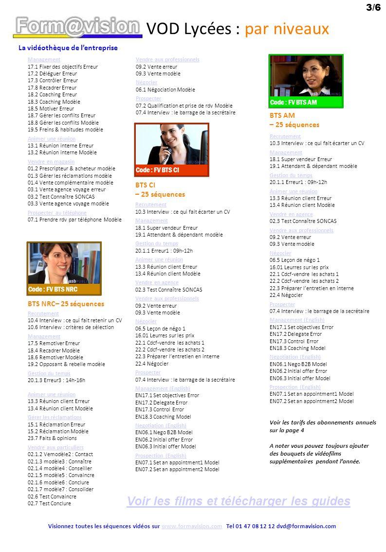 La vidéothèque de lentreprise 4/6 Visionnez toutes les séquences vidéos sur www.formavision.com Tel 01 47 08 12 12 dvd@formavision.comwww.formavision.com VOD Lycées : par niveaux Recrutement 10.1.2 modèle2 : Accueil 10.1.3 modèle3 : Cadrage 10.1.4 modèle4 : Présentation 10.3 Interview : ce qui fait écarter un CV 10.4 Interview : ce qui fait retenir un CV Management 17.3 Contrôler Erreur 17.5 Remotiver Erreur 18.4 Recadrer Modèle 18.6 Remotiver Modèle Gestion du temps 20.1.3 Erreur3 : 14h-16h 20.1.4 Erreur4 : 16h-18h Accueillir en face à face 11.4 Accueil en entreprise Erreur 11.5 Accueil en entreprise Modèle Accueillir au téléphone 12.3 Interview : le sourire au téléphone Animer une réunion 13.1 Réunion interne Erreur 13.2 Réunion interne Modèle 13.5 Interview : les erreurs à éviter 13.6 Interview : les conseils pour réussir Communication 23.1 Parent persécuteur – Enfant soumis 23.2 Parent persécuteur – Enfant rebelle Prospecter au téléphone 07.1 Prendre rdv par téléphone Modèle Service client 25.4 Service au tel erreur1 25.5 Service au tel erreur2 25.7 Service au tel modèle1 25.8 Service au tel modèle2 ENGLISH CECRL– 25 séquences Appraisal interview (English) EN08.1.1 interview1: welcome EN08.1.2 interview2: Assessment EN08.1.3 interview3: Wills Management (English) EN17.1 Set objectives Error EN17.2 Delegate Error EN17.3 Control Error EN17.4 Debriefing Error EN17.5 Motivate Error EN17.6 Negotiate Error EN17.7 Say no Error EN17.8 Criticize Error EN17.9 Congratulate Error EN18.1 Super salesman Error EN18.2 Coaching Error EN18.3 Coaching Model EN18.4 Criticize Model EN18.5 Motivate Error EN18.6 Remotivate Model EN18.7 Conflicts Error EN18.8 Conflicts Model Negotiation (English) EN06.2 Initial offer Error EN06.3 Initial offer Model EN06.5 Lesson 1 EN06.6 Lesson 2 Prospection (English) EN07.2 Set an appointment2 Model BTS AG PME-PMI– 25 séquences Code : FV BTS AG PME PMI Code : FV CECRL Abonnement Annuel Lycées (Prix TTC) Choix des abonnements 1 bouquet = 25 séquences 