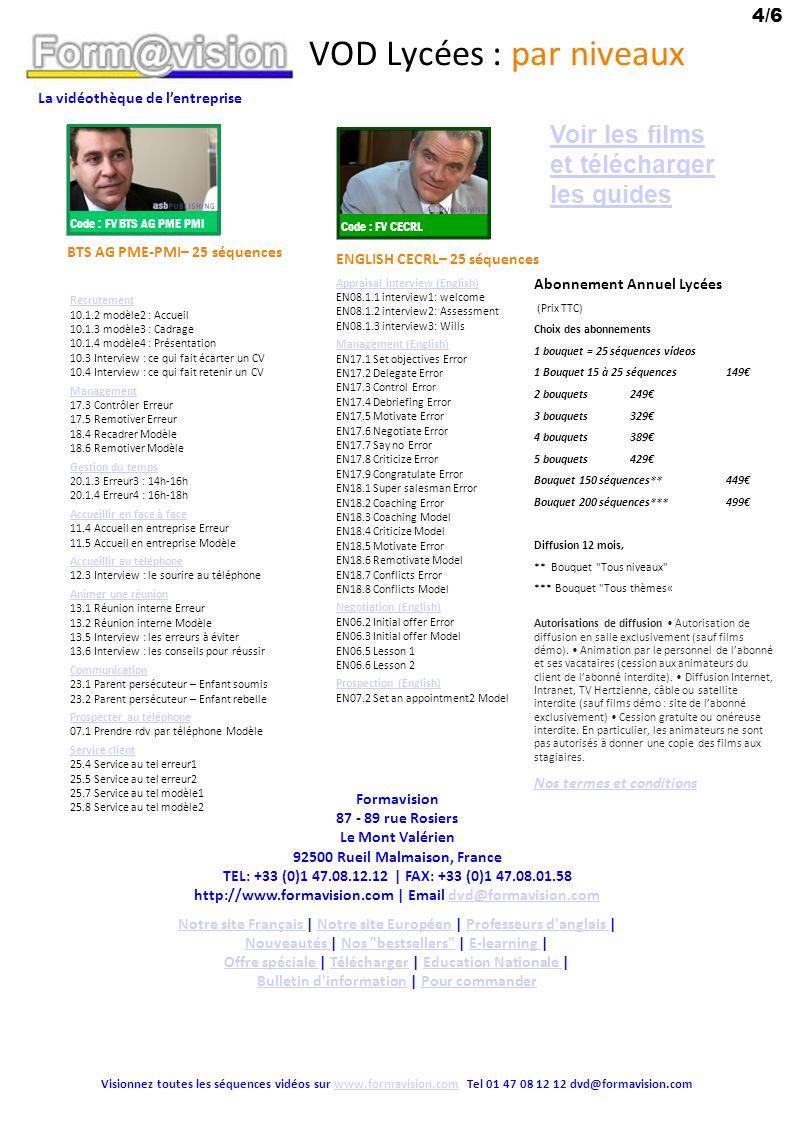La vidéothèque de lentreprise VOD Lycées : par thèmes Tous thèmes – 200 séquences = tous les packs Asb.FP Des 2 pages suivantes Vente aux particuliers >En magasin – 17 séquences Vente en animalerie 01.1 Vente erreur 01.2 Prescripteur & acheteur modèle 01.3 Gérer les réclamations modèle 01.4 Vente complémentaire modèle 01.5 Test focus sur laccueil 01.6 SONCAS Test Vente en téléphonie mobile 04.1 modèle1 : Contact 04.2 modèle2 : Connaître 04.3 modèle3 : Conseiller 04.4 modèle4 : Convaincre 04.5 modèle5 : Conclure 04.6 modèle6 : Consolider Vente de HiFi 05.1 Vente Hifi Erreur 05.2 Test Connaître SONCAS 05.3 Test Convaincre Erreur 05.4 Test Convaincre Modèle 05.5 Vente Hifi Modèle Vente aux particuliers >En agence – 18 séquences Vente en agence de voyage 03.1 Vente agence voyage erreur 03.2 Test Connaître SONCAS 03.3 Vente agence voyage modèle Visionnez toutes les séquences vidéo sur www.formavision.com Tel 01 47 08 12 12 dvd@formavision.comwww.formavision.com Vente en agence Bancaire 02.1.1 modèle1 : Cibler 02.1.2 modèle2 : Contact 02.1.3 modèle3 : Connaître 02.1.4 modèle4 : Conseiller 02.1.5 modèle5 : Convaincre 02.1.6 modèle6 : Conclure 02.1.7 modèle7 : Consolider 02.2 Test Contact 02.3 Test Connaître SONCAS 02.4 Test Connaître VAKOG 02.5 Test Convaincre FOS 02.6 Test Convaincre 02.7 Test Conclure 02.8 Test vente complémentaire 02.9 Interview : conseils sur les 7 étapes Vente et négociation avec Les professionnels 1 – 24 séquences Vente B2B 09.1 Teaser 09.2 Vente erreur 09.3 Vente modèle 09.4 Test SONCAS 09.5 Test Objections Négocier et conclure 16.01 Leurres sur les prix 16.02 Tarif de la concurrence 16.03 Toucher le décisionnaire 16.04 Demande réelle 16.05 Butoir vs échappatoire 16.06 Faire vendre sa solution 16.07 Etre sûr de soi 16.08 Confiance et sourire 16.09 Vente vs Négociation 16.10 Belotte et négociation douverture 16.11 Négociation douverture 16.12 Comment conclure 16.13 Jouer le jeu 16.14 Négociation par appartement 16.15 Pouvoir de lacheteur vs vendeur P