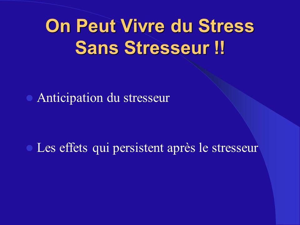 On Peut Vivre du Stress Sans Stresseur !! Anticipation du stresseur Les effets qui persistent après le stresseur