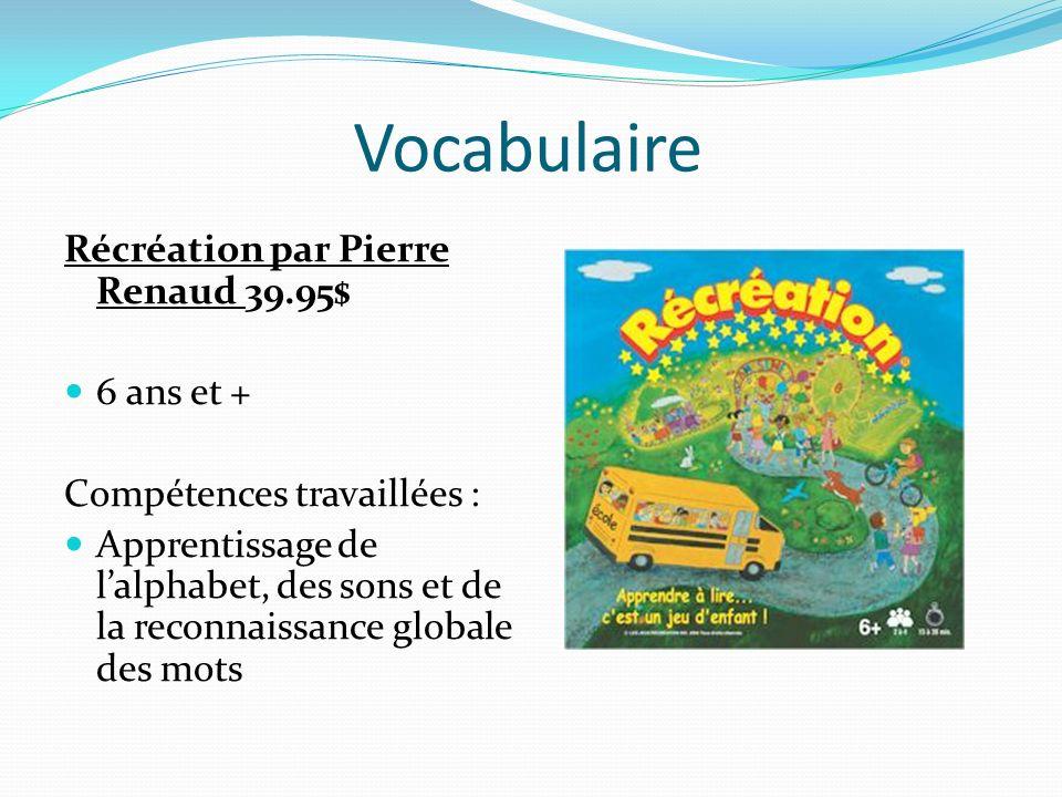 Vocabulaire Récréation par Pierre Renaud 39.95$ 6 ans et + Compétences travaillées : Apprentissage de lalphabet, des sons et de la reconnaissance glob