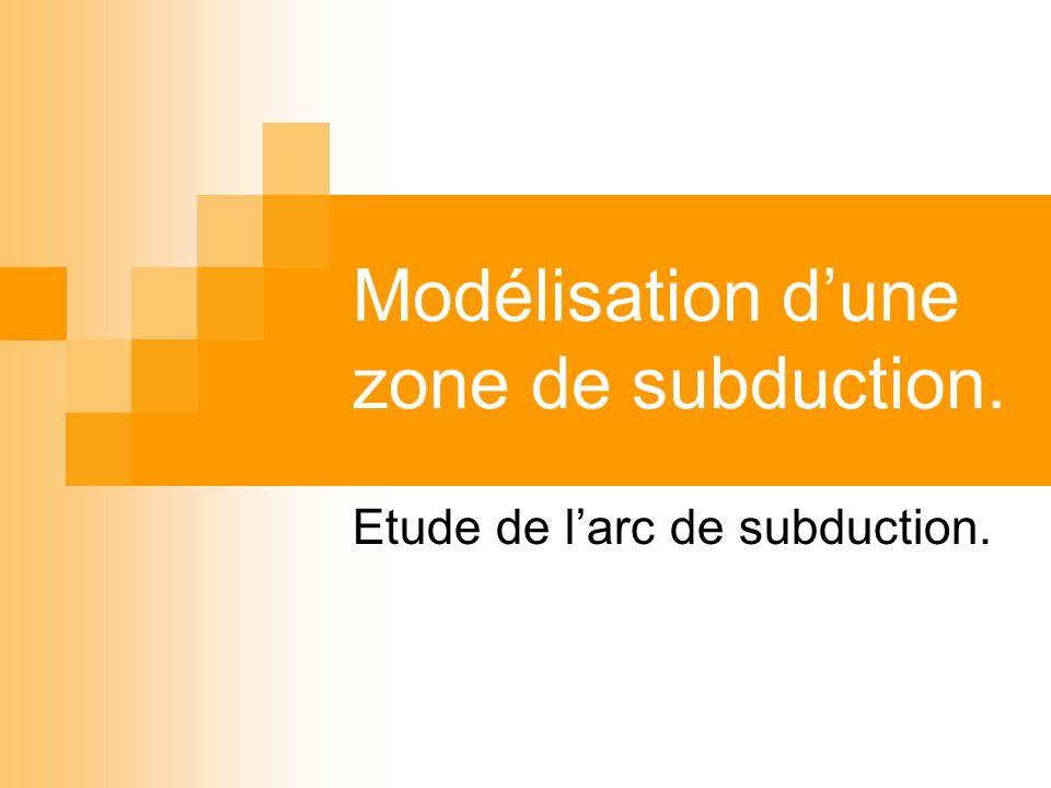 Modélisation dune zone de subduction. Etude de larc de subduction.