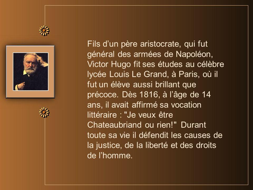 Fils dun père aristocrate, qui fut général des armées de Napoléon, Victor Hugo fit ses études au célèbre lycée Louis Le Grand, à Paris, où il fut un élève aussi brillant que précoce.