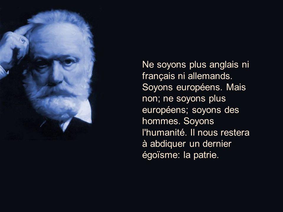 Ne soyons plus anglais ni français ni allemands.Soyons européens.