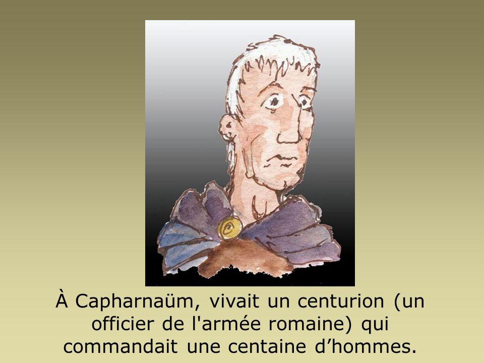 À Capharnaüm, vivait un centurion (un officier de l'armée romaine) qui commandait une centaine dhommes.