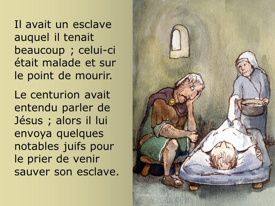 Il avait un esclave auquel il tenait beaucoup ; celui-ci était malade et sur le point de mourir. Le centurion avait entendu parler de Jésus ; alors il