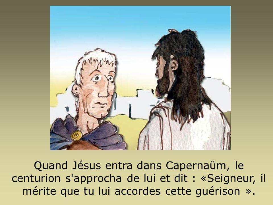 Quand Jésus entra dans Capernaüm, le centurion s'approcha de lui et dit : «Seigneur, il mérite que tu lui accordes cette guérison ».