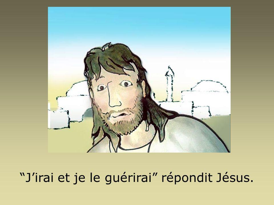 Jirai et je le guérirai répondit Jésus.