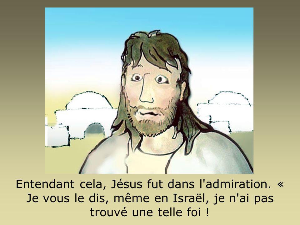 Entendant cela, Jésus fut dans l'admiration. « Je vous le dis, même en Israël, je n'ai pas trouvé une telle foi !