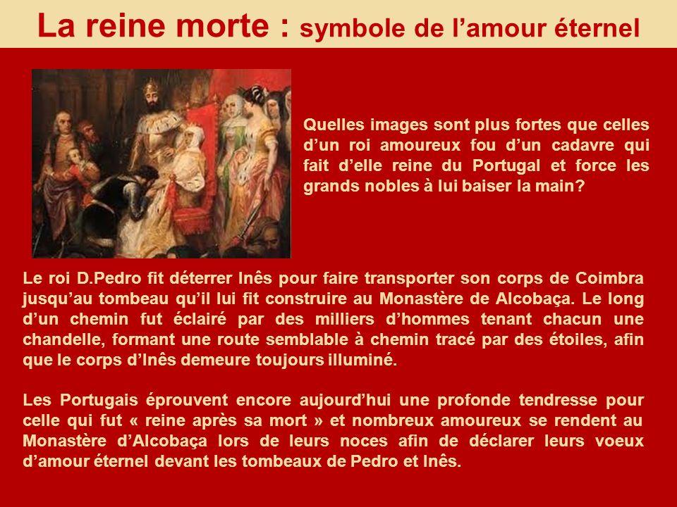 La reine morte : symbole de lamour éternel Le roi D.Pedro fit déterrer Inês pour faire transporter son corps de Coimbra jusquau tombeau quil lui fit c