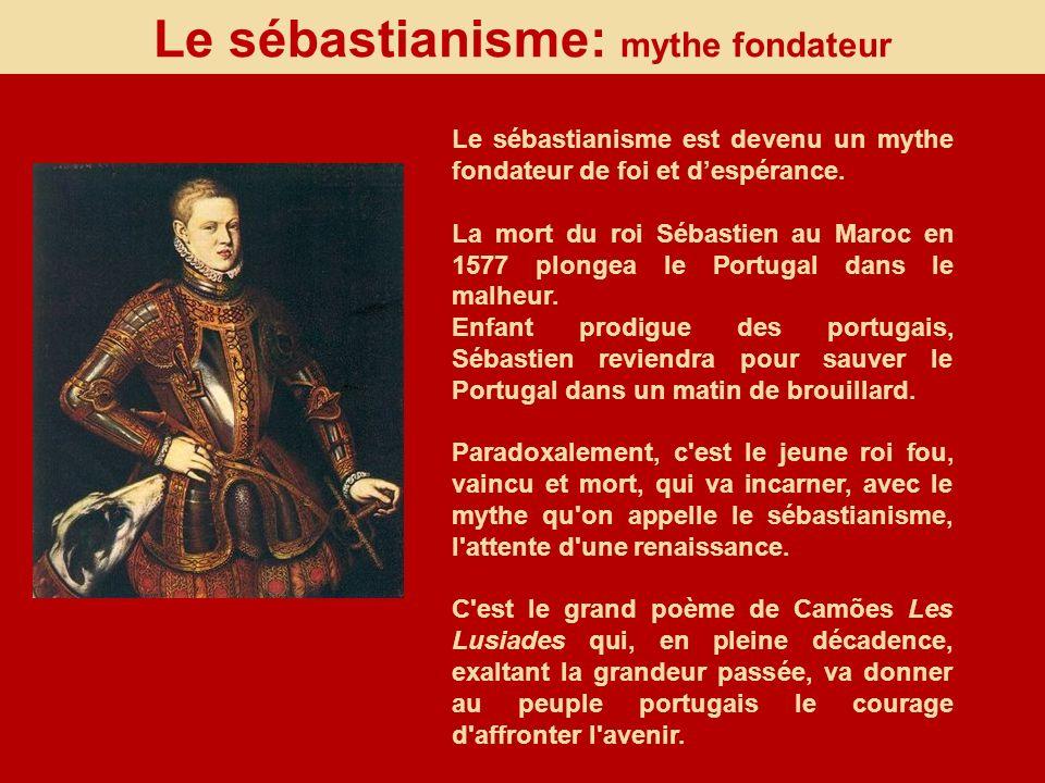 Le sébastianisme: mythe fondateur Le sébastianisme est devenu un mythe fondateur de foi et despérance. La mort du roi Sébastien au Maroc en 1577 plong
