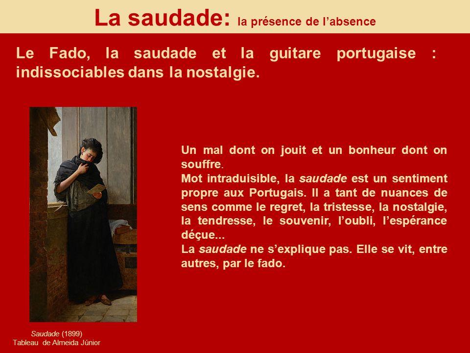La saudade: la présence de labsence Le Fado, la saudade et la guitare portugaise : indissociables dans la nostalgie. Saudade (1899) Tableau de Almeida