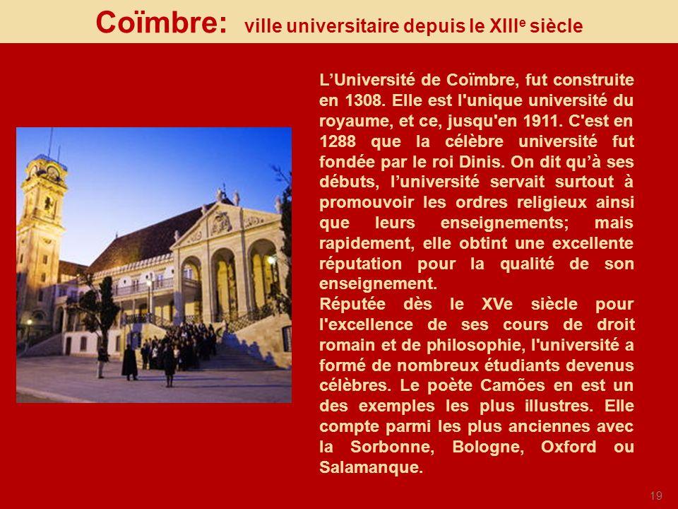 19 Coïmbre: ville universitaire depuis le XIII e siècle LUniversité de Coïmbre, fut construite en 1308. Elle est l'unique université du royaume, et ce