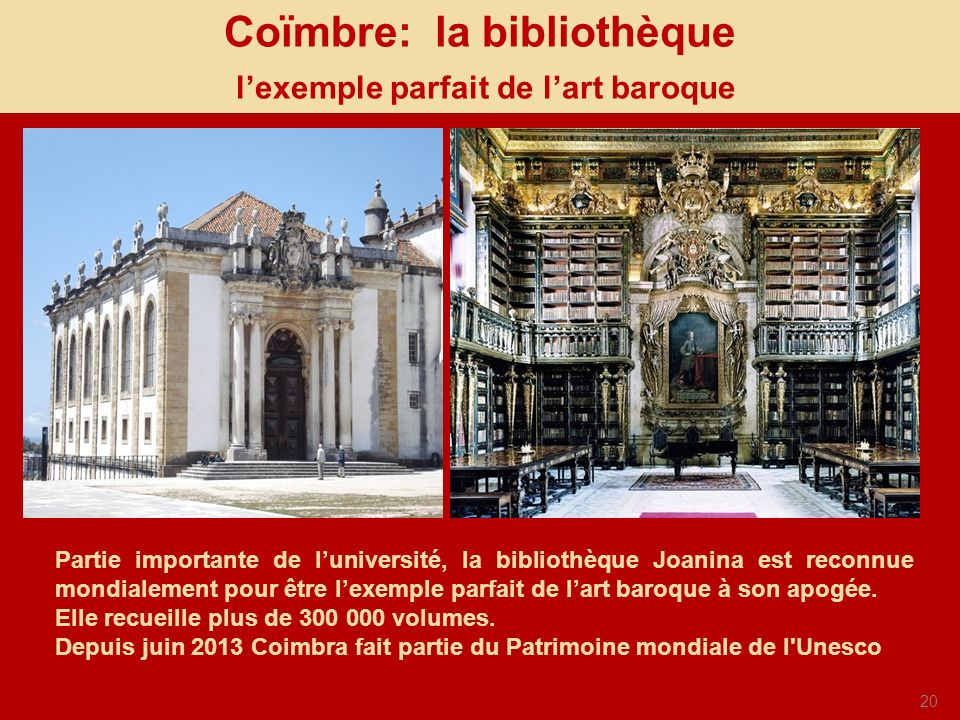 20 Coïmbre: la bibliothèque lexemple parfait de lart baroque Partie importante de luniversité, la bibliothèque Joanina est reconnue mondialement pour