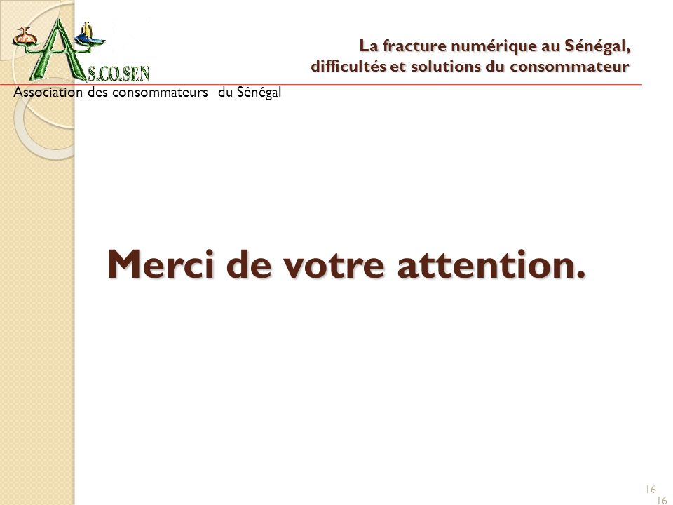 16 Merci de votre attention. Association des consommateurs du Sénégal 16 La fracture numérique au Sénégal, difficultés et solutions du consommateur