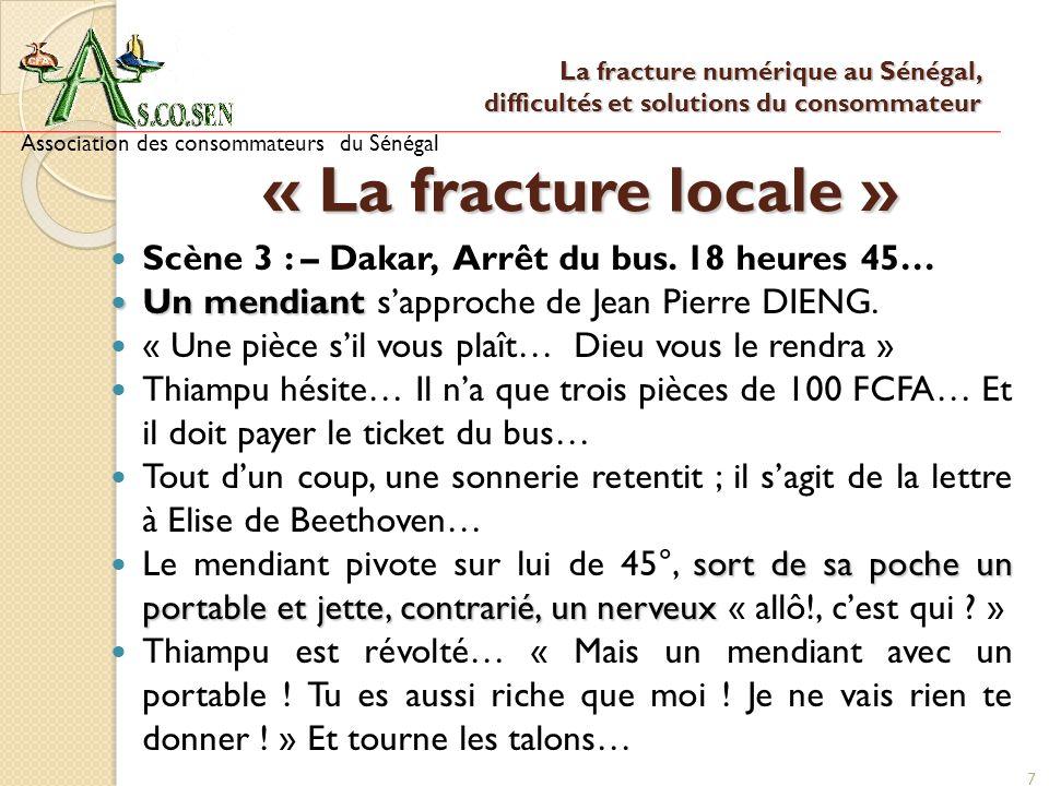 7 « La fracture locale » Scène 3 : – Dakar, Arrêt du bus. 18 heures 45… Un mendiant Un mendiant sapproche de Jean Pierre DIENG. « Une pièce sil vous p