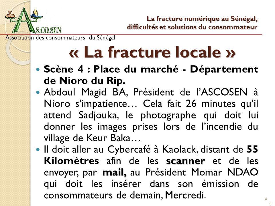 9 9 9 « La fracture locale » Scène 4 : Place du marché - Département de Nioro du Rip. Abdoul Magid BA, Président de lASCOSEN à Nioro simpatiente… Cela