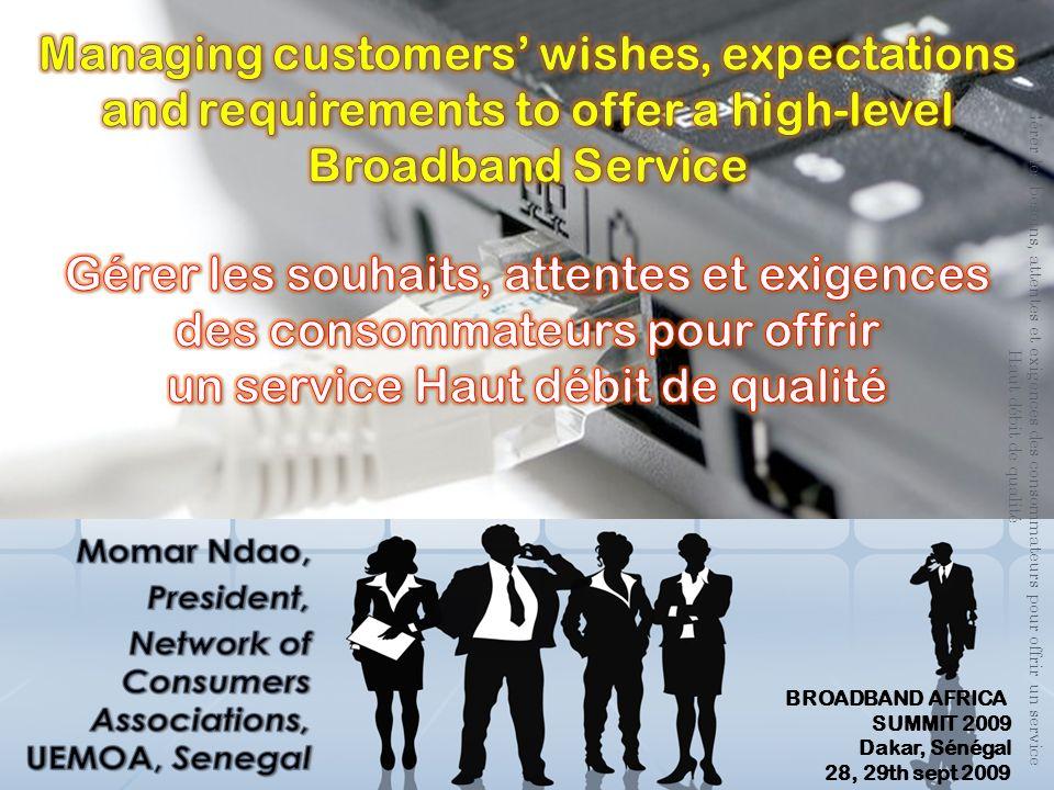Gérer les besoins, attentes et exigences des consommateurs pour offrir un service Haut débit de qualité BROADBAND AFRICA SUMMIT 2009 Dakar, Sénégal 28, 29th sept 2009
