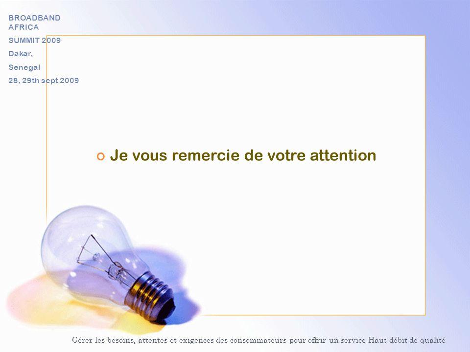 Je vous remercie de votre attention Gérer les besoins, attentes et exigences des consommateurs pour offrir un service Haut débit de qualité BROADBAND AFRICA SUMMIT 2009 Dakar, Senegal 28, 29th sept 2009