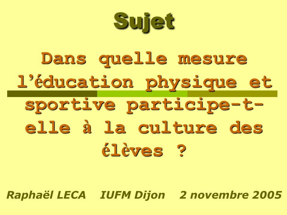Sujet Dans quelle mesure l é ducation physique et sportive participe-t- elle à la culture des é l è ves ? Raphaël LECA IUFM Dijon 2 novembre 2005
