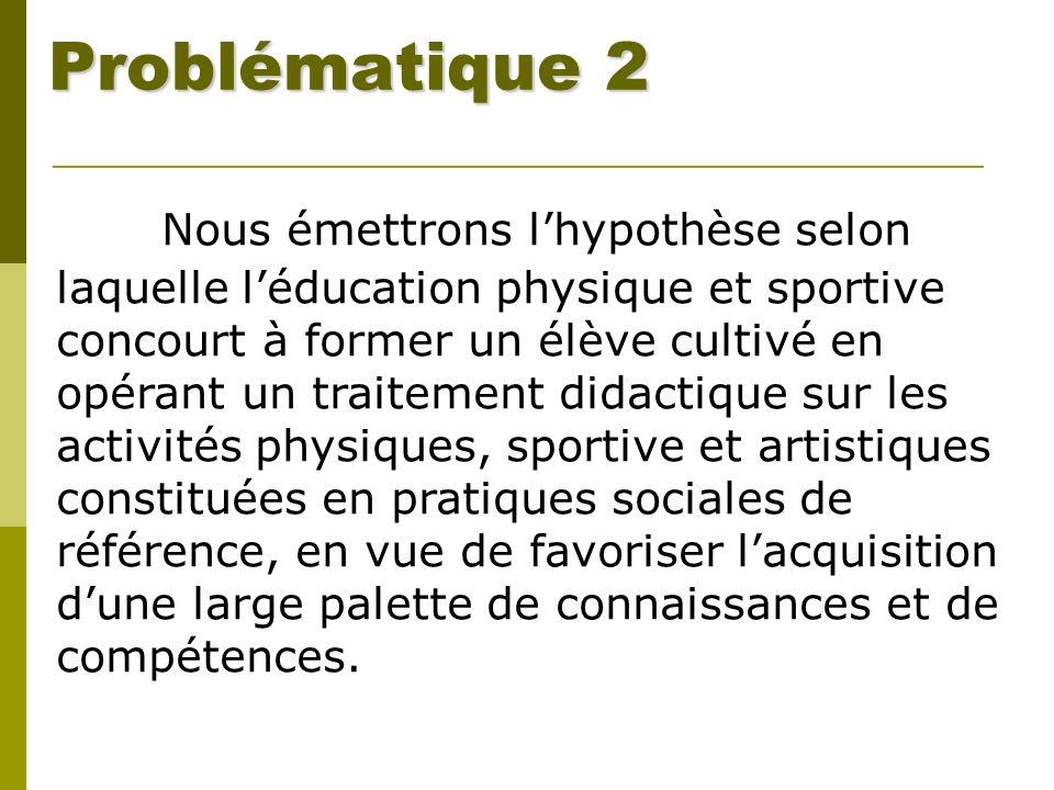 Problématique 2 Nous émettrons lhypothèse selon laquelle léducation physique et sportive concourt à former un élève cultivé en opérant un traitement d