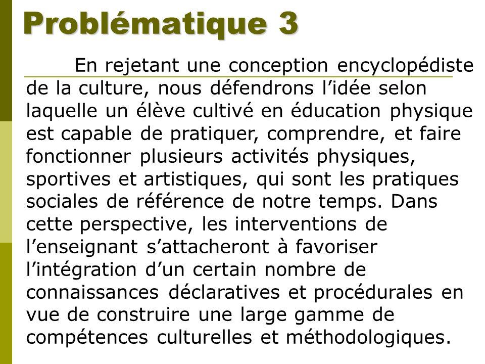 Problématique 3 En rejetant une conception encyclopédiste de la culture, nous défendrons lidée selon laquelle un élève cultivé en éducation physique e