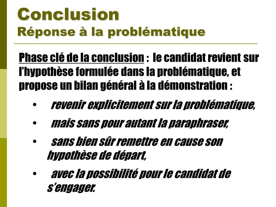 Conclusion Réponse à la problématique Phase clé de la conclusion : le candidat revient sur lhypothèse formulée dans la problématique, et propose un bi